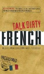 Talk Dirty French - Beyond Merde: The curses, slang, and street lingo you need to Know when you speak francais