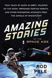 Amazing Stories of the Space Age - True Tales of Nazis in Orbit, Soldiers on the Moon, Orphaned Martian Robots, and Other Fascinating Accounts from the Annals of Spaceflight