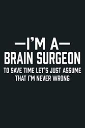 Brain Surgeon Save Time Assume I M Never Wrong Funny Gift: Notebook Planner - 6x9 inch Daily Planner Journal, To Do List Notebook, Daily Organizer, 114 Pages