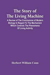 The Story Of The Living Machine; A Review Of The Conclusions Of Modern Biology In Regard To The Mechanism Which Controls The Phenomena Of Living Activity