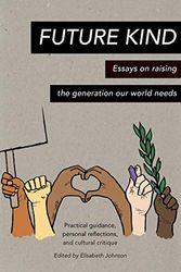 Future Kind: Essays on raising the generation our world needs