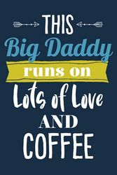 This Big Daddy Runs On Lots of Love and Coffee: 6x9 Lined Personalized Writing Notebook Journal, 120 pages — Navy Blue with Funny and Inspiring Father ... Card (Love and Coffee Journal Gifts for Men)