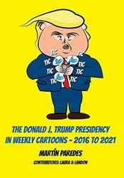 The Donald J. Trump Presidency In Weekly Cartoons - 2016 To 2021