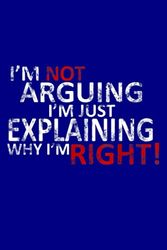 I M Not Arguing I M Just Explaining Why I M Right: Notebook Planner - 6x9 inch Daily Planner Journal, To Do List Notebook, Daily Organizer, 114 Pages