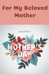 For My Beloved Mother: Happy Mother's Day Journal With Lovely Quotes