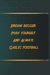 Dream bigger Push yourself And Always Gaelic football: Notebook Gift Idea, 6.9 inches,120 pages, Day Planner Motivation To Do List For Gaelic football