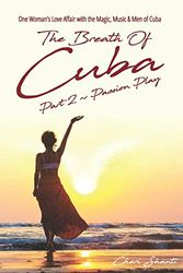 The Breath of Cuba Part 2: Passion Play: One Woman's Love Affair with the Magic, Music and Men of Cuba