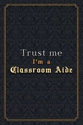 Classroom Aide Notebook Planner - Trust Me I'm A Classroom Aide Job Title Working Cover Checklist Journal: Monthly, Over 110 Pages, 6x9 inch, Notebook ... Menu, Wedding, Organizer, A5, 5.24 x 22.86 cm