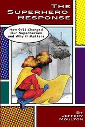 The Superhero Response: How 9/11 Changed Our Superheroes and Why It Matters