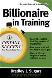 Billionaire In Training (Instant Success Series): Build Businesses, Grow Enterprises, and Make Your Fortune