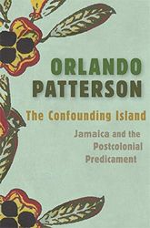 Patterson, O: Confounding Island: Jamaica and the Postcolonial Predicament