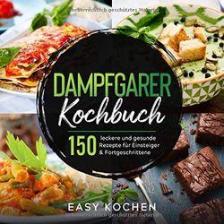 Dampfgarer Kochbuch: 150 leckere und gesunde Rezepte für Einsteiger & Fortgeschrittene (Küchengeräte, Band 1)
