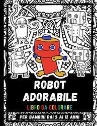 Robot Adorabile Libro Da Colorare Per Bambini Dai 5 Ai 12 Anni: Disegni Di Robot Divertenti Da Colorare Per Bambini, Ragazze E Ragazzi