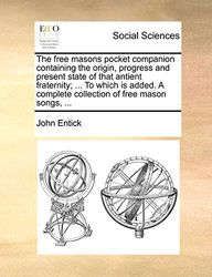 The Free Masons Pocket Companion Containing the Origin, Progress and Present State of That Antient Fraternity; ... to Which Is Added. a Complete Collection of Free Mason Songs, ...