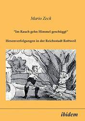 """""""Im Rauch gehn Himmel geschüggt"""". Hexenverfolgungen in der Reichsstadt Rottweil."""