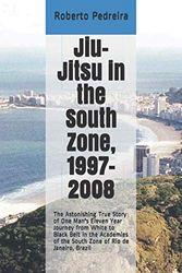 Jiu-Jitsu in the South Zone, 1997-2008: The Astonishing True Story of One Man's Eleven Year Journey from White to Black Belt in the Academies of the ... Brazil (Brazilian Jiu-Jitsu in Brazil)