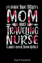 I Have Two Titles Mom Traveling Nurse Mother's Day lined notebook: Mother journal notebook, Mothers Day notebook for Mom, Funny Happy Mothers Day ... Mom Diary, lined notebook 120 pages 6x9in