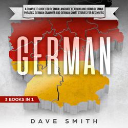 German: A Complete Guide for German Language Learning Including German Phrases, German Grammar and German Short Stories for Beginners