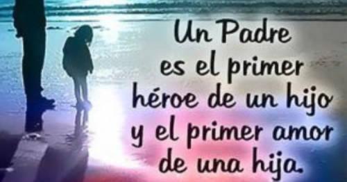 Un padre es el primer héroe de un hijo y el primer amor de una hija.