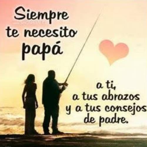 Siempre te necesito papá, a ti, a tus abrazos y a tus consejos de padre