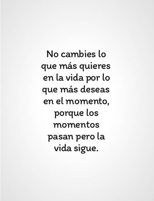 No cambies lo que más quieres en la vida por lo que más deseas en el momento, porque los momentos pasan pero la vida sigue.
