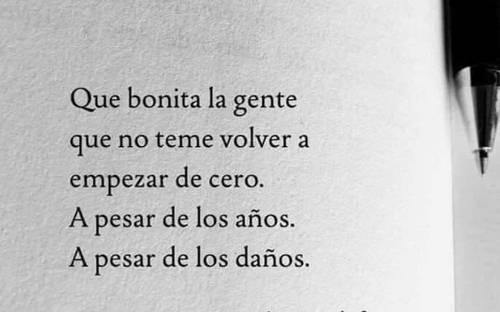 Frases de Acción Poética en Español (Latinoamericana) - Que bonita la gente que no teme volver a empezar de cero. A pesar de los años. A pesar de los daños.