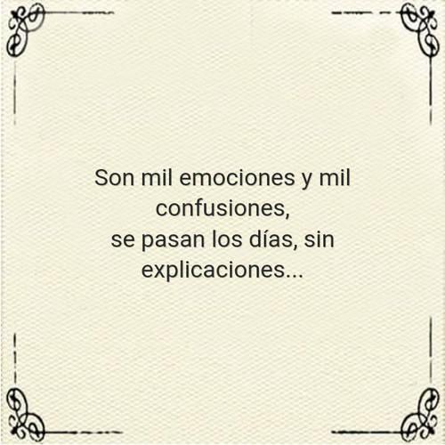 Frases de Desamor - Son mil emociones y mil confusiones, se pasan los días, sin explicaciones...