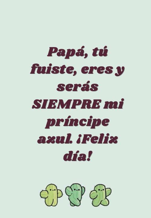 Frases para el Día del Padre - Papá, tú fuiste, eres y serás SIEMPRE mi príncipe azul. ¡Feliz día!