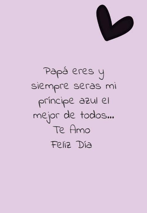 Papá eres y siempre seras mi príncipe azul el mejor de todos... Te Amo  Feliz Día