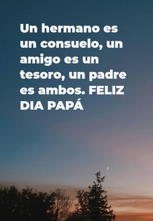 Frases para el Día del Padre - Un hermano es un consuelo, un amigo es un tesoro, un padre es ambos. FELIZ DIA PAPÁ