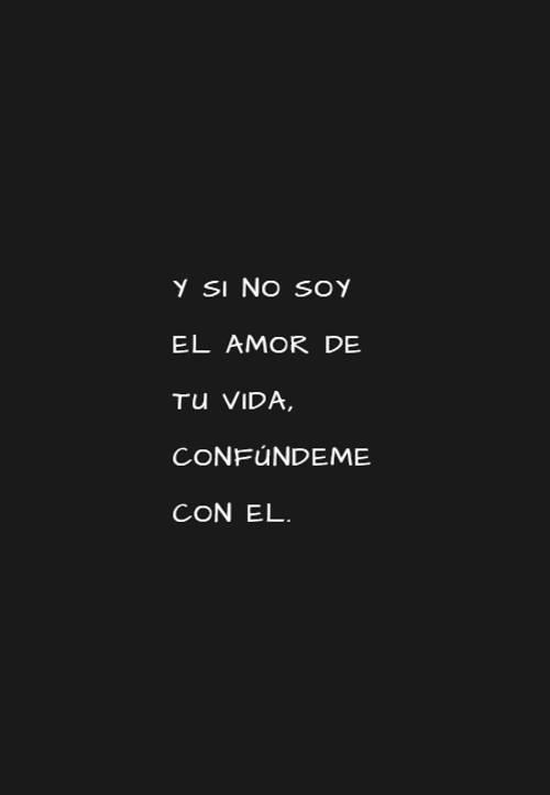 Frases de Amor - Y si no soy el amor de tu vida, confúndeme con el.