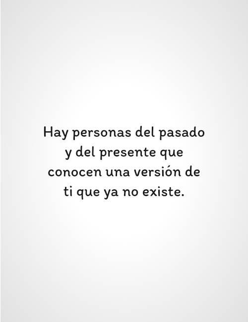Hay personas del pasado y del presente que conocen una versión de ti que ya no existe.