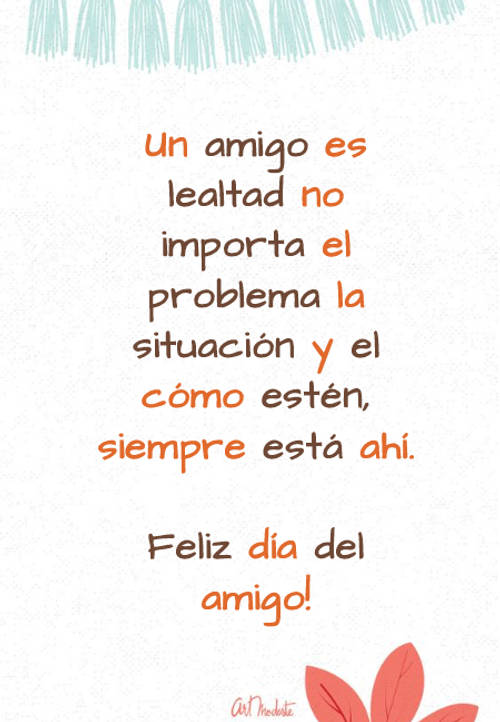 Frases para el Día del Amigo - Un amigo es lealtad no importa el problema la situación y el cómo estén, siempre está ahí. Feliz día del amigo!