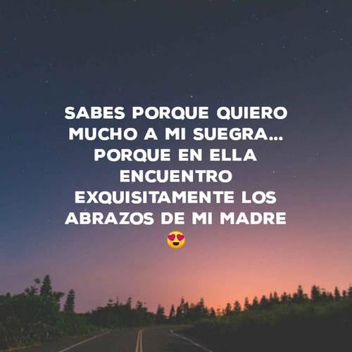 Frases para el Día de la Madre - Sabes porque quiero mucho a mi suegra... Porque en ella encuentro exquisitamente los abrazos de mi madre😍