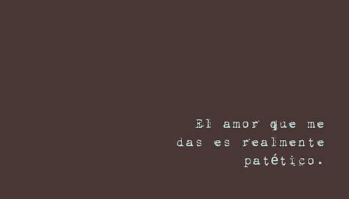 El amor que me das es realmente patético.