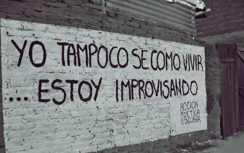 Frases de Acción Poética en Español (Latinoamericana) - Yo tampoco se como vivir.. Estoy improvisando
