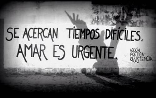 Frases de Acción Poética en Español (Latinoamericana) - Se acercan tiempos difíciles, amar es urgente.