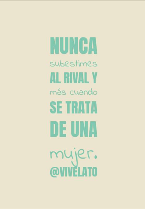 Frases sobre Feminismo - nunca subestimes al rival y más cuando se trata de una mujer.            @vivelato