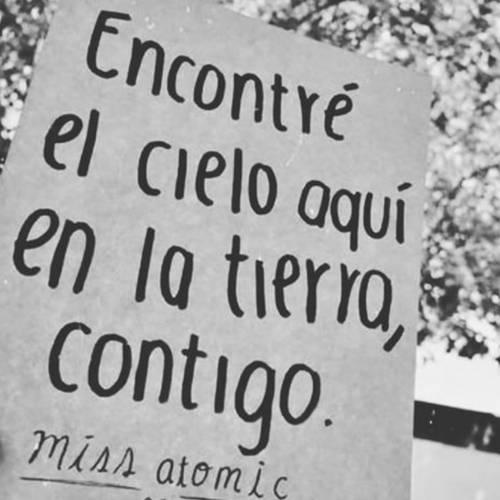 Frases de Acción Poética en Español (Latinoamericana) - Encontré el cielo aquí en la tierra, contigo.