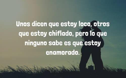 Frases de Amor - Unos dicen que estoy loco, otros que estoy chiflado, pero lo que ninguno sabe es que estoy enamorado.