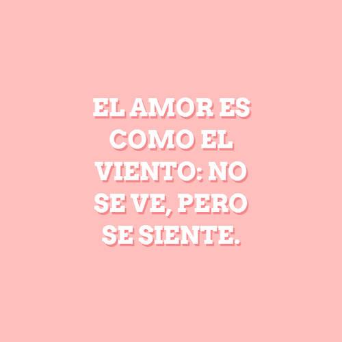 El amor es como el viento: no se ve, pero se siente.