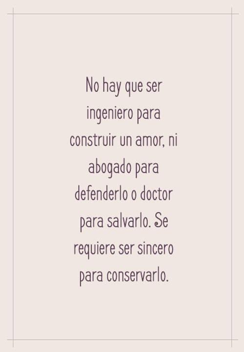 Frases de Amor - No hay que ser ingeniero para construir un amor, ni abogado para defenderlo o doctor para salvarlo. Se requiere ser sincero para conservarlo.