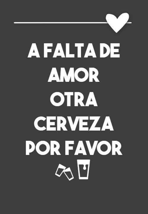 Frases Divertidas - a falta de amor otra cerveza por favor🍻🍺