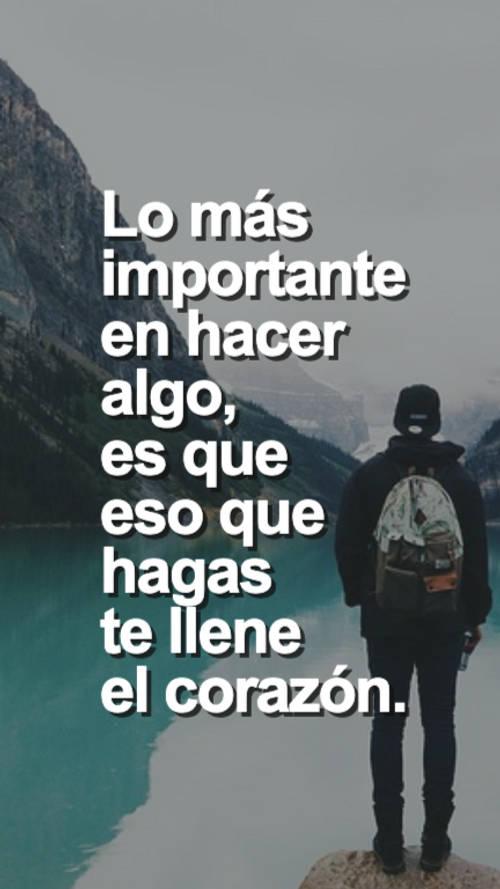 Lo más importante en hacer algo, es que eso que hagas te llene el corazón.