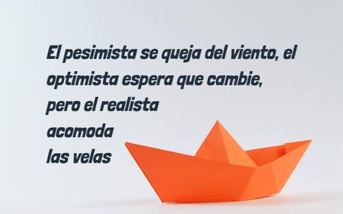 El pesimista se queja del viento, el optimista espera que cambie, pero el realista acomoda las velas