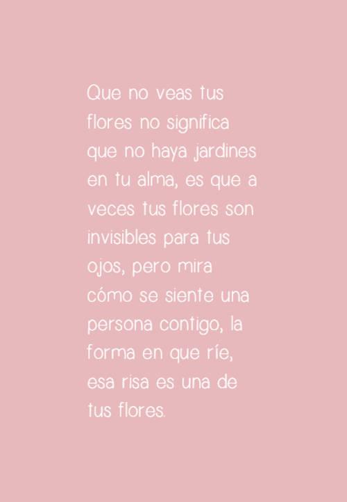 Que no veas tus flores no significa que no haya jardines en tu alma, es que a veces tus flores son invisibles para tus ojos, pero mira cómo se siente una persona contigo, la forma en que ríe, esa risa es una de tus flores.