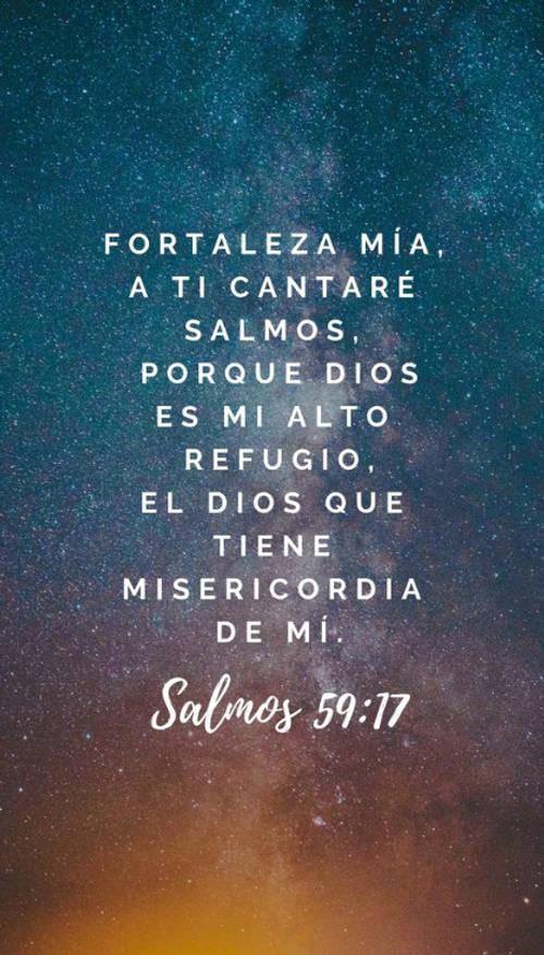 Frases sobre Religión - Fortaleza mía, a ti cantaré salmos, porque dios es mi alto refugio, el dios que tiene misericordia de mí. Salmos 59:17