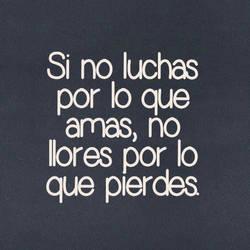 Si no luchas por lo que amas, no llores por lo que pierdes.