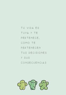 Tu vida es tuya y te pertenece, como te pertenecen tus decisiones y sus consecuencias