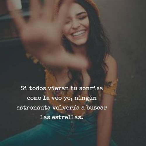 Si todos vieran tu sonrisa como la veo yo, ningún astronauta volvería a buscar las estrellas.